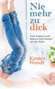 Kirsten Wendt - Nie mehr zu dick: Vom Äußeren und Inneren beim Kampf mit den Kilos